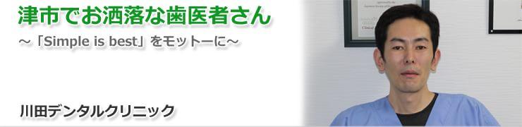 津市でお洒落な歯医者さん~「Simple is best」をモットーに~ 川田デンタルクリニック