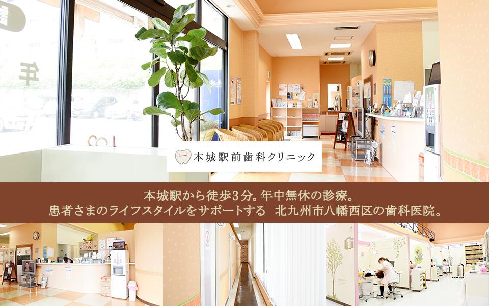 本城駅から徒歩3分。年中無休の診療。患者さまのライフスタイルをサポートする 北九州市八幡西区の歯科医院。
