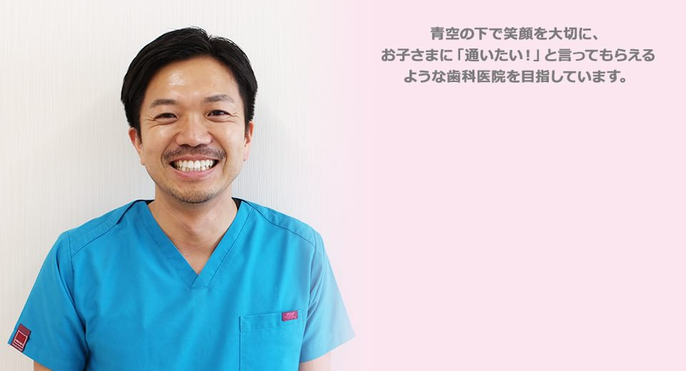 青空の下で笑顔を大切に、 お子さまに「通いたい!」と言ってもらえる ような歯医者さんを目指しています。