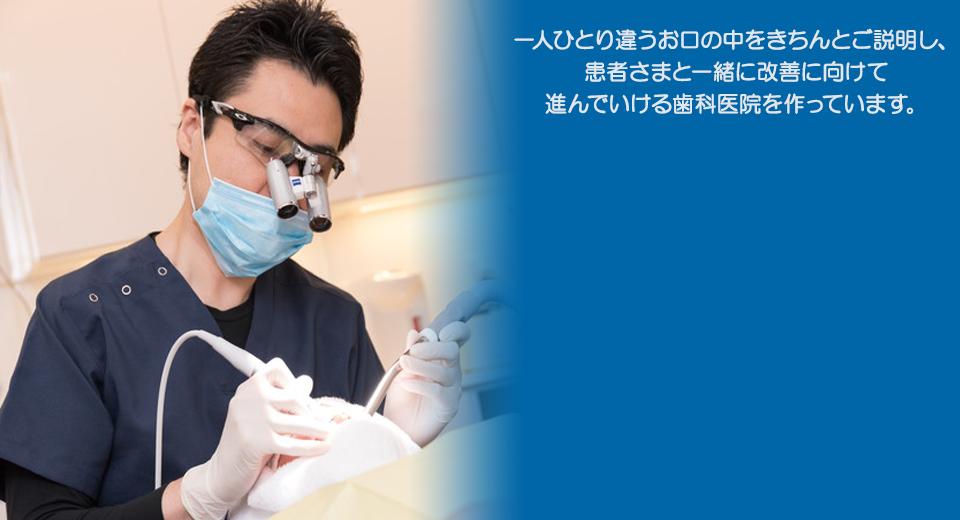 一人一人違うお口の中をきちんとご説明し、患者さまと一緒に改善に向けて進んでいける歯科医院を作っています。