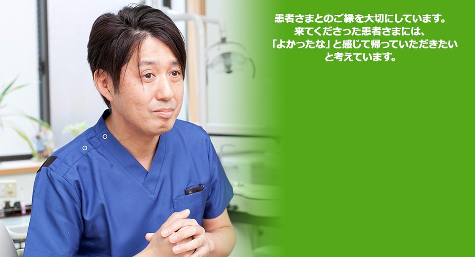 患者さまとのご縁を大切にしています。来てくださった患者さまには、「よかったな」と感じて帰っていただきたいと考えています。