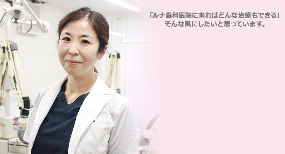 「ルナ歯科医院に来ればどんな治療もできる」そんな風にしたいと思っています。