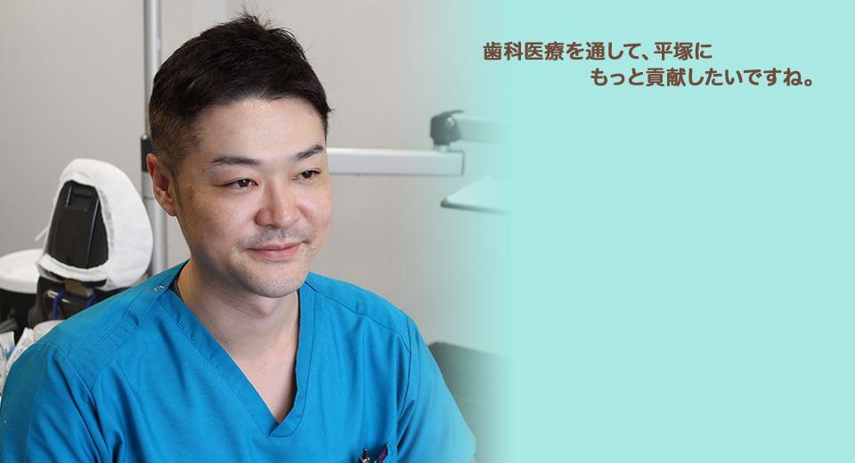 歯科医療を通して、平塚にもっと貢献したいですね