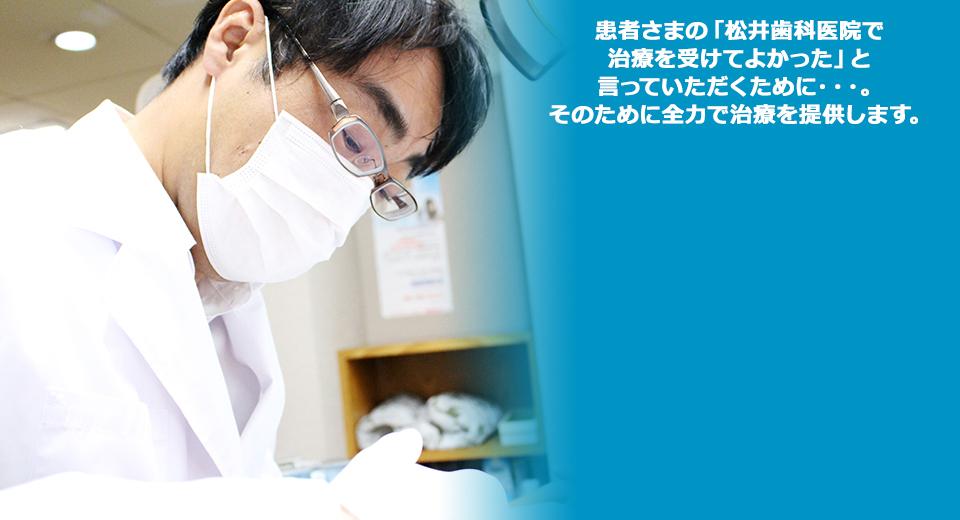 患者さまの「松井歯科医院で治療を受けてよかった」を仰っていただくために…。そのために全力で治療を提供します。