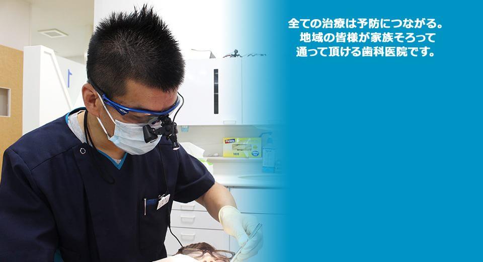 全ての治療は予防につながる。地域の皆様が家族そろって通って頂ける歯科医院です。
