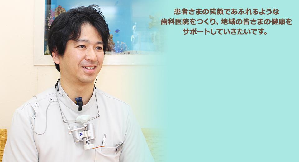 患者さまの笑顔であふれるような歯科医院をつくり、地域の皆さまの健康をサポートしていきたいです。