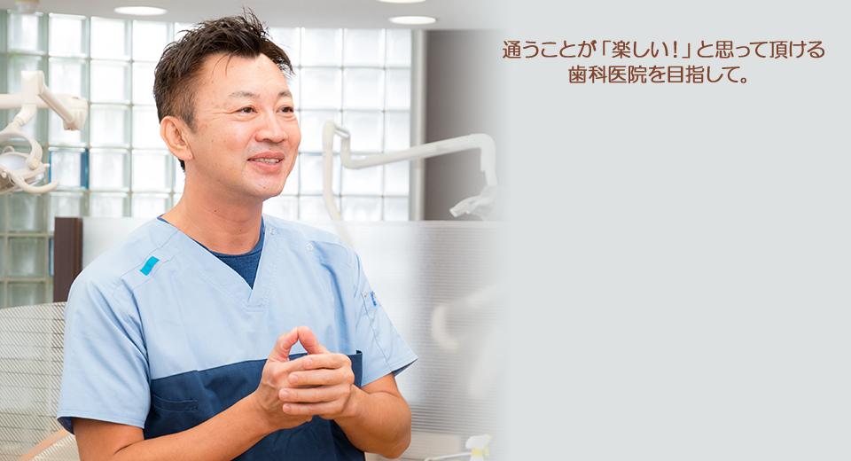 通うことが「楽しい!」と思って頂ける歯科医院を目指して。