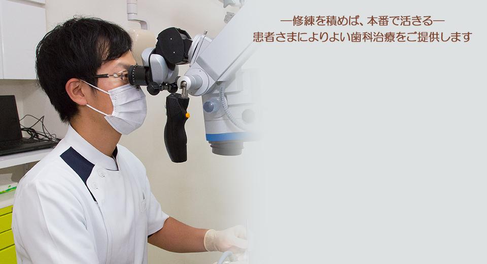 ―修練を積めば、本番で活きる― 患者さまへよりよい歯科治療をご提供します