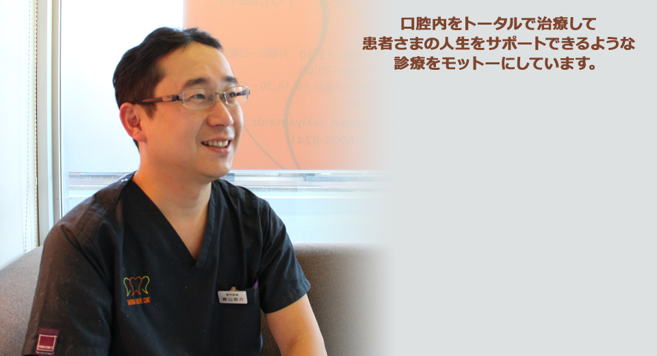 口腔内をトータルで治療して患者さまの人生をサポートできるような診療をモットーにしています。