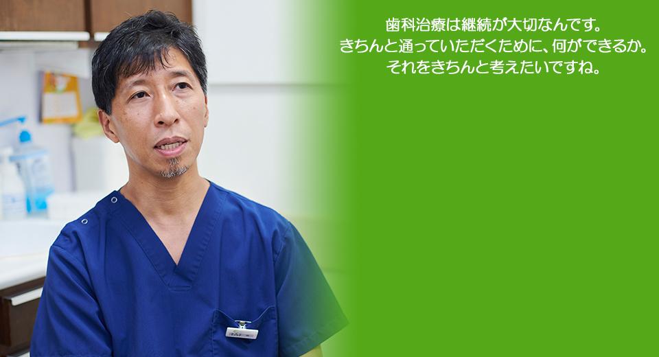 歯科治療は継続が大切なんです。きちんと通っていただくために、何ができるか。それをきちんと考えたいですね。