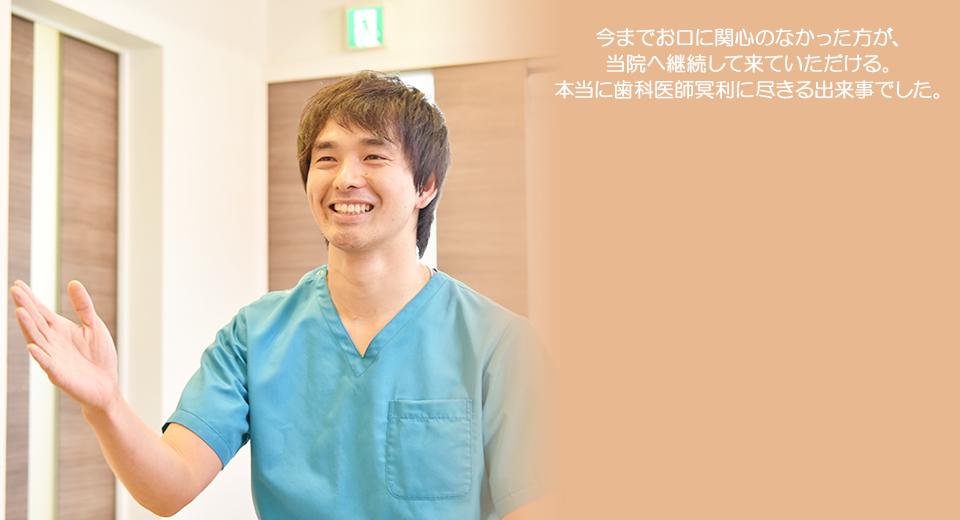 今までお口に関心のなかった方が、当院へ継続して来ていただける。本当に歯科医師冥利に尽きる出来事でした。