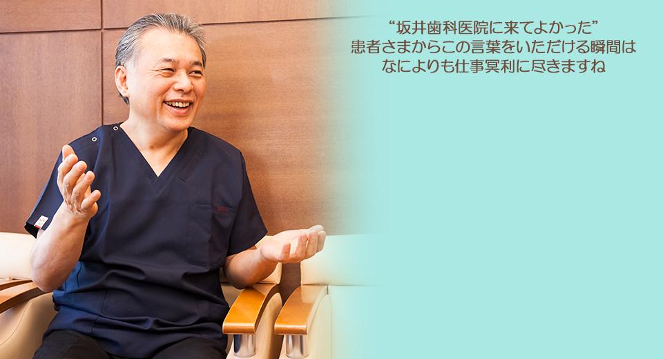 """""""坂井歯科医院に来てよかった""""患者さまからこの言葉をいただける瞬間はなによりも仕事冥利に尽きますね"""