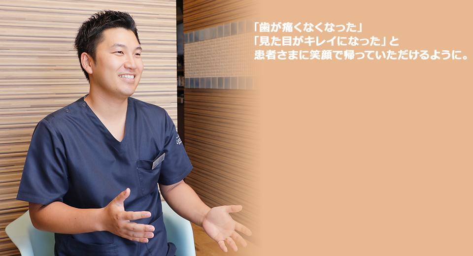 「歯が痛くなくなった」「見た目がキレイになった」と患者さまに笑顔で帰っていただけるように。