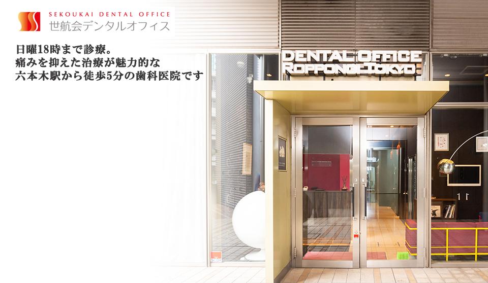 日曜18時まで診療。痛みを抑えた治療が魅力的な六本木駅から徒歩5分の歯科医院です