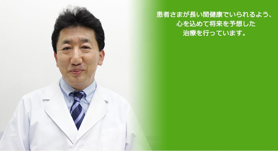 患者さまが長い間健康でいられるよう、心を込めて将来を予想した治療を行っています。