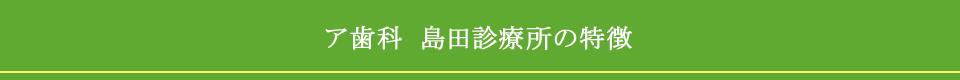 ア歯科 島田診療所の特徴