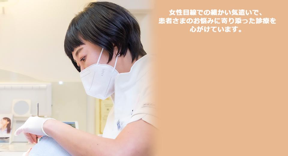 女性歯科医師ならではの細かい気遣いで、患者さまのお悩みに寄り添った診療を心がけています。