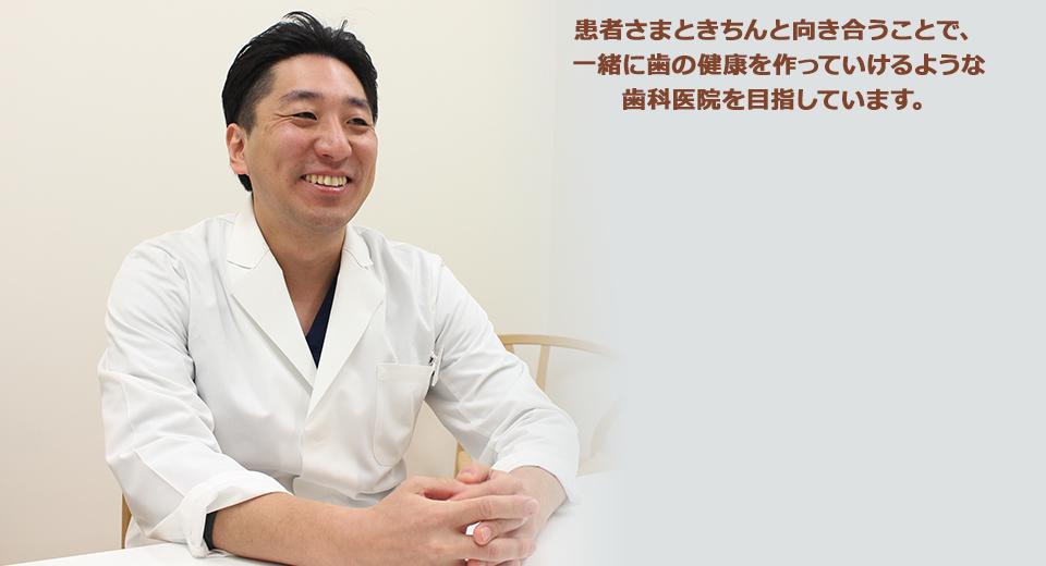 患者さまときちんと向き合うことで、一緒に歯の健康を作っていけるような歯科医院を目指しています。