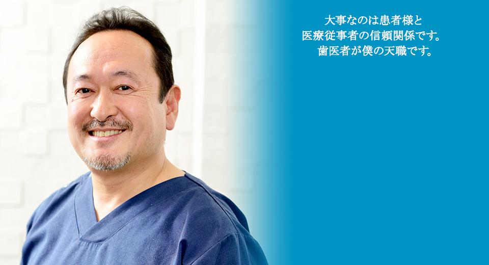 一番大事なのは患者様と医療従事者の信頼関係です。歯医者が僕の天職です。